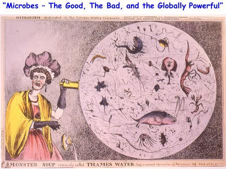 """Microbes – The Good, The Bad, and the Globally Powerful"""