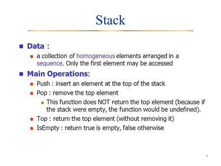 1 Stack Data : a collection of homogeneous elements arranged in a sequence. Only the first element may be accessed Main Operations: Push : insert an element.
