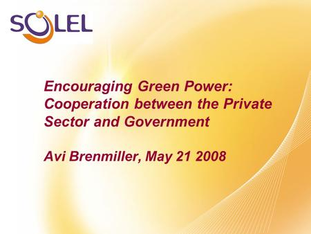 Encouraging Green Power: Cooperation between the Private Sector and Government Avi Brenmiller, May 21 2008.