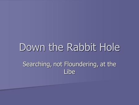 Down the Rabbit Hole Searching, not Floundering, at the Libe.