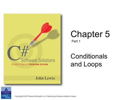 Copyright © 2007 Pearson Education, Inc. Publishing as Pearson Addison-Wesley Chapter 5 Part 1 Conditionals and Loops.