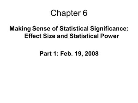 Chapter 6 Making Sense of Statistical Significance: Effect Size and Statistical Power Part 1: Feb. 19, 2008.