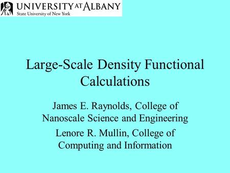 Large-Scale Density Functional Calculations James E. Raynolds, College of Nanoscale Science and Engineering Lenore R. Mullin, College of Computing and.