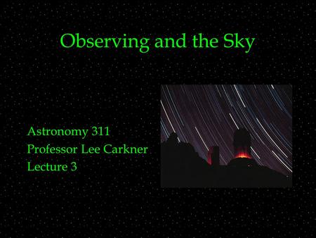 Observing and the Sky Astronomy 311 Professor Lee Carkner Lecture 3.