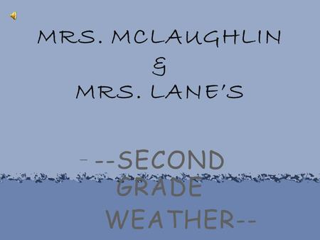 MRS. MCLAUGHLIN & MRS. LANE'S --SECOND GRADE WEATHER--