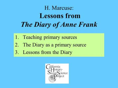 H. Marcuse: Lessons from The Diary of Anne Frank 1.Teaching primary sources 2.The Diary as a primary source 3.Lessons from the Diary.