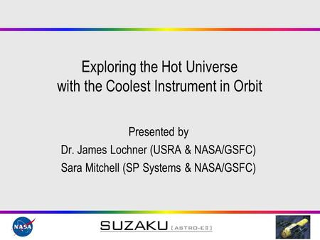 Exploring the Hot Universe with the Coolest Instrument in Orbit Presented by Dr. James Lochner (USRA & NASA/GSFC) Sara Mitchell (SP Systems & NASA/GSFC)