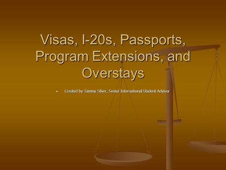 Visas, I-20s, Passports, Program Extensions, and Overstays Created by Tammy Silver, Senior International Student Advisor Created by Tammy Silver, Senior.