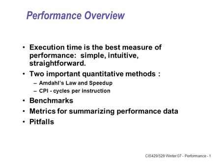 CIS429/529 Winter 07 - Performance - 1 Performance Overview Execution time is the best measure of performance: simple, intuitive, straightforward. Two.