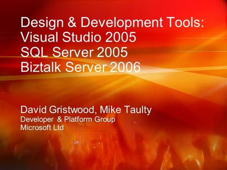 Design & Development Tools: Visual Studio 2005 SQL Server 2005 Biztalk Server 2006 David Gristwood, Mike Taulty Developer & Platform Group Microsoft Ltd.