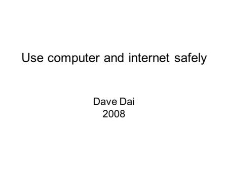 Use computer and internet safely Dave Dai 2008. Computer security Malware Virus: a program that copies itself and infect a computer without permission.