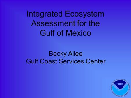 Integrated Ecosystem Assessment for the Gulf of Mexico Becky Allee Gulf Coast Services Center.
