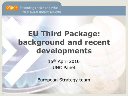 EU Third Package: background and recent developments 15 th April 2010 UNC Panel European Strategy team.