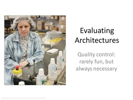 Evaluating Architectures Quality control: rarely fun, but always necessary