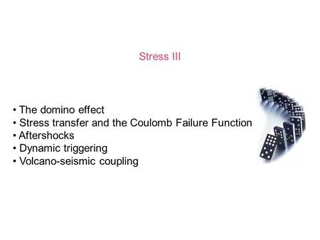 Stress III The domino effect Stress transfer and the Coulomb Failure Function Aftershocks Dynamic triggering Volcano-seismic coupling.