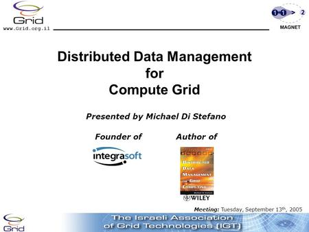Www.Grid.org.il Distributed Data Management for Compute Grid Presented by Michael Di Stefano Founder of Author of Meeting: Tuesday, September 13 th, 2005.