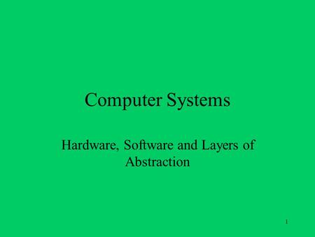 1 Computer Systems Hardware, Software and Layers of Abstraction.