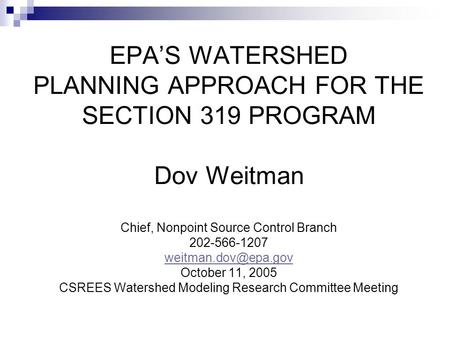 EPA'S WATERSHED PLANNING APPROACH FOR THE SECTION 319 PROGRAM Dov Weitman Chief, Nonpoint Source Control Branch 202-566-1207 October.