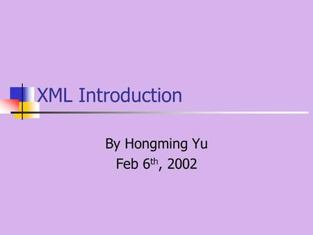XML Introduction By Hongming Yu Feb 6 th, 2002. Index Markup Language: SGML, HTML, XML An XML example Why is XML important XML introduction XML applications.