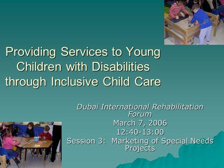 Providing Services to Young Children with Disabilities through Inclusive Child Care Dubai International Rehabilitation Forum March 7, 2006 12:40-13:00.