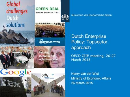 Dutch Enterprise Policy: Topsector approach OECD CIIE-meeting, 26-27 March 2015 Henry van der Wiel Ministry of Economic Affairs 26 March 2015.