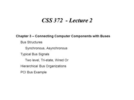 CSS 372 - Lecture 2 Chapter 3 – Connecting Computer Components with Buses Bus Structures Synchronous, Asynchronous Typical Bus Signals Two level, Tri-state,