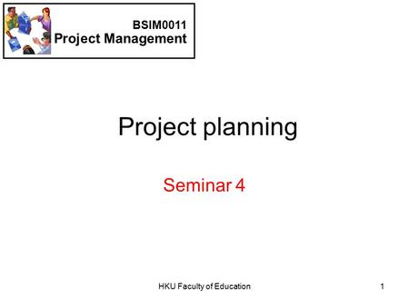HKU Faculty of Education1 Project planning Seminar 4 BSIM0011 Project Management.