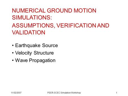 11/02/2007PEER-SCEC Simulation Workshop1 NUMERICAL GROUND MOTION SIMULATIONS: ASSUMPTIONS, VERIFICATION AND VALIDATION Earthquake Source Velocity Structure.