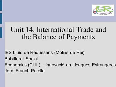 Unit 14. International Trade and the Balance of Payments IES Lluís de Requesens (Molins de Rei)‏ Batxillerat Social Economics (CLIL) – Innovació en Llengües.