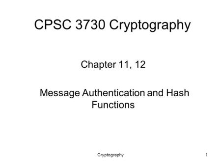Cryptography1 CPSC 3730 Cryptography Chapter 11, 12 Message Authentication and Hash Functions.