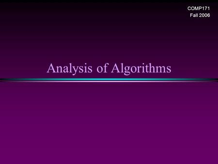 Analysis of Algorithms COMP171 Fall 2006. Analysis of Algorithms / Slide 2 Introduction * What is Algorithm? n a clearly specified set of simple instructions.