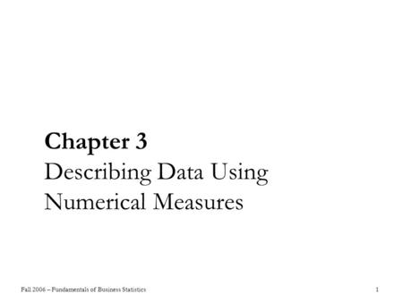 Fall 2006 – Fundamentals of Business Statistics 1 Chapter 3 Describing Data Using Numerical Measures.
