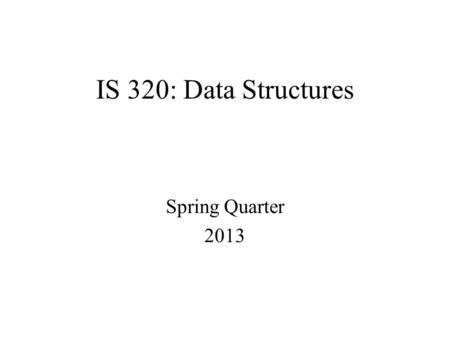 IS 320: Data Structures Spring Quarter 2013. DESCRIPTION This class is an introduction to data structures. The primary data structures—list, stack, queue,