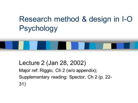 Research method & design in I-O Psychology Lecture 2 (Jan 28, 2002) Major ref: Riggio, Ch 2 (w/o appendix); Supplementary reading: Spector, Ch 2 (p. 22-