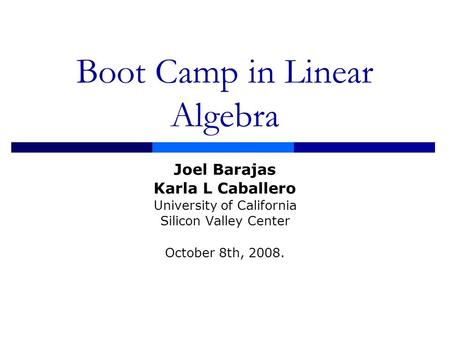 Boot Camp in Linear Algebra Joel Barajas Karla L Caballero University of California Silicon Valley Center October 8th, 2008.