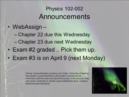 Physics 102-002 Announcements WebAssign – –Chapter 22 due this Wednesday –Chapter 23 due next Wednesday Exam #2 graded.. Pick them up. Exam #3 is on April.