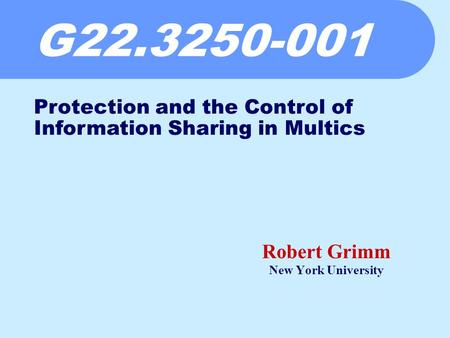 G22.3250-001 Robert Grimm New York University Protection and the Control of Information Sharing in Multics.