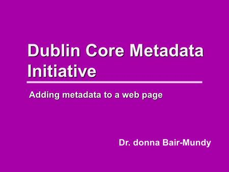 Dublin Core Metadata Initiative Dr. donna Bair-Mundy Adding metadata to a web page.
