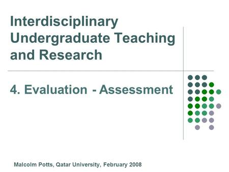 Interdisciplinary Undergraduate Teaching and Research Malcolm Potts, Qatar University, February 2008 4. Evaluation - Assessment.