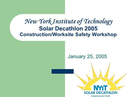 New York Institute of Technology Solar Decathlon 2005 Construction/Worksite Safety Workshop January 25, 2005.
