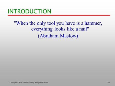 Copyright © 2006 Addison-Wesley. All rights reserved.1-1 INTRODUCTION When the only tool you have is a hammer, everything looks like a nail (Abraham.