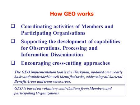 How GEO works  Coordinating activities of Members and Participating Organisations  Supporting the development of capabilities for Observations, Processing.