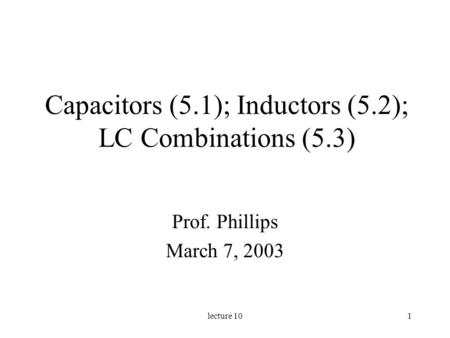 Lecture 101 Capacitors (5.1); Inductors (5.2); LC Combinations (5.3) Prof. Phillips March 7, 2003.