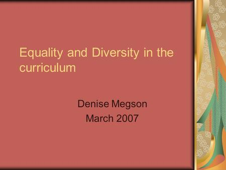 Equality and Diversity in the curriculum Denise Megson March 2007.