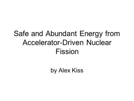 Safe and Abundant Energy from Accelerator-Driven Nuclear Fission by Alex Kiss.