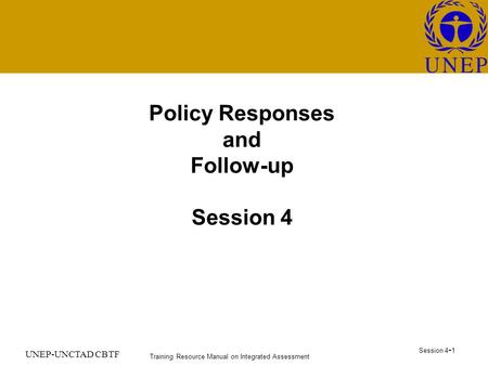 Training Resource Manual on Integrated Assessment Session 4 - 1 UNEP-UNCTAD CBTF Policy Responses and Follow-up Session 4.