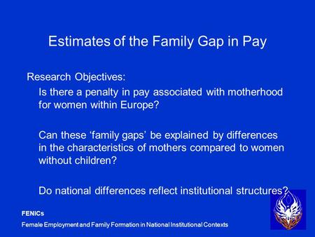 FENICs Female Employment and Family Formation in National Institutional Contexts Estimates of the Family Gap in Pay Research Objectives: Is there a penalty.