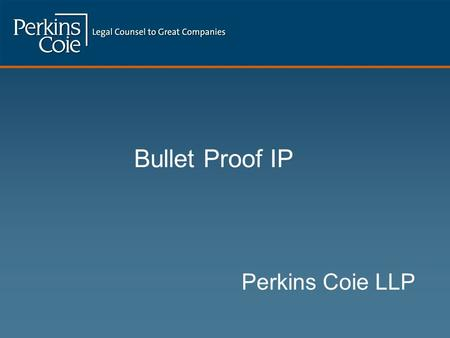 Bullet Proof IP Perkins Coie LLP.  Full Service Firm slanted towards high tech companies  700 lawyers; 14 offices  Named one of the Best 100 Companies