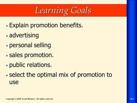 Copyright © 2004 South-Western. All rights reserved.14–1 Learning Goals Explain promotion benefits. advertising personal selling sales promotion. public.