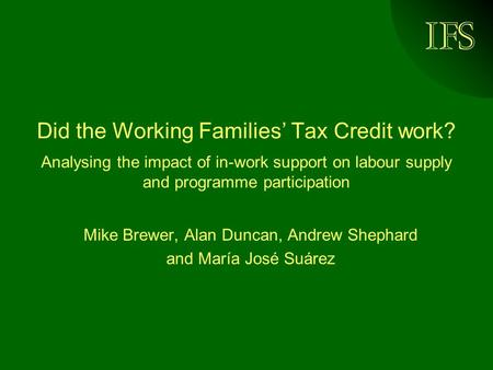IFS Did the Working Families' Tax Credit work? Analysing the impact of in-work support on labour supply and programme participation Mike Brewer, Alan Duncan,